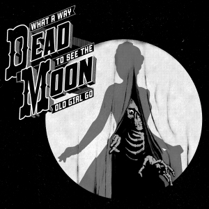 Dead Moon - What A Way To See The Old Girl Go_cover